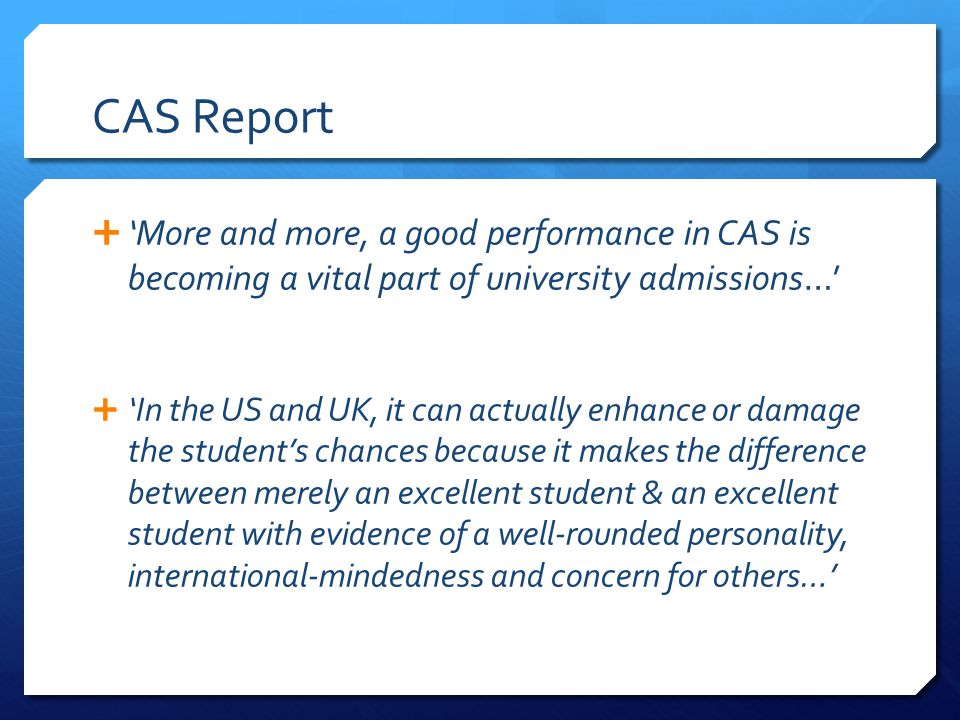 CAS Report More and more, a good performance in CAS is becoming a vital part of university admissions… In the US and UK, it can actually enhance or da