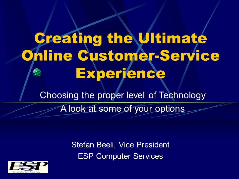 Creating the Ultimate Online Customer-Service Experience Stefan Beeli, Vice President ESP Computer Services Choosing the proper level of Technology A look at some of your options