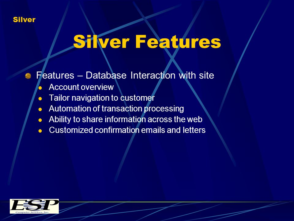 Silver Features Features – Database Interaction with site Account overview Tailor navigation to customer Automation of transaction processing Ability to share information across the web Customized confirmation emails and letters Silver