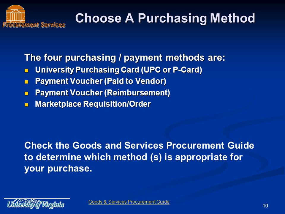10 Choose A Purchasing Method The four purchasing / payment methods are: University Purchasing Card (UPC or P-Card) University Purchasing Card (UPC or P-Card) Payment Voucher (Paid to Vendor) Payment Voucher (Paid to Vendor) Payment Voucher (Reimbursement) Payment Voucher (Reimbursement) Marketplace Requisition/Order Marketplace Requisition/Order Check the Goods and Services Procurement Guide to determine which method (s) is appropriate for your purchase.