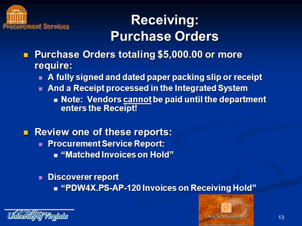 13 Purchase Orders totaling $5,000.00 or more require: Purchase Orders totaling $5,000.00 or more require: A fully signed and dated paper packing slip or receipt A fully signed and dated paper packing slip or receipt And a Receipt processed in the Integrated System And a Receipt processed in the Integrated System Note: Vendors cannot be paid until the department enters the Receipt.