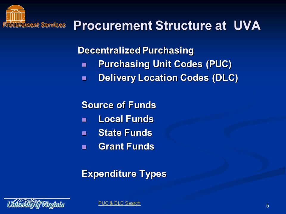 5 Procurement Structure at UVA Decentralized Purchasing Decentralized Purchasing Purchasing Unit Codes (PUC) Purchasing Unit Codes (PUC) Delivery Location Codes (DLC) Delivery Location Codes (DLC) Source of Funds Local Funds Local Funds State Funds State Funds Grant Funds Grant Funds Expenditure Types PUC & DLC Search
