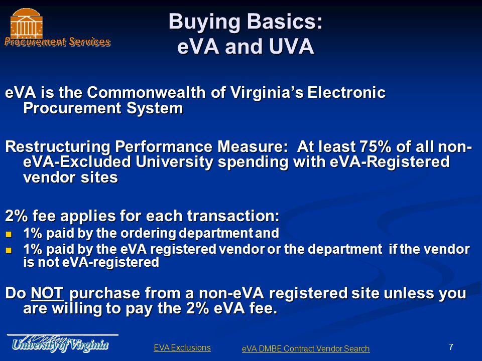 7 Buying Basics: eVA and UVA eVA is the Commonwealth of Virginias Electronic Procurement System Restructuring Performance Measure: At least 75% of all non- eVA-Excluded University spending with eVA-Registered vendor sites 2% fee applies for each transaction: 1% paid by the ordering department and 1% paid by the ordering department and 1% paid by the eVA registered vendor or the department if the vendor is not eVA-registered 1% paid by the eVA registered vendor or the department if the vendor is not eVA-registered Do NOT purchase from a non-eVA registered site unless you are willing to pay the 2% eVA fee.