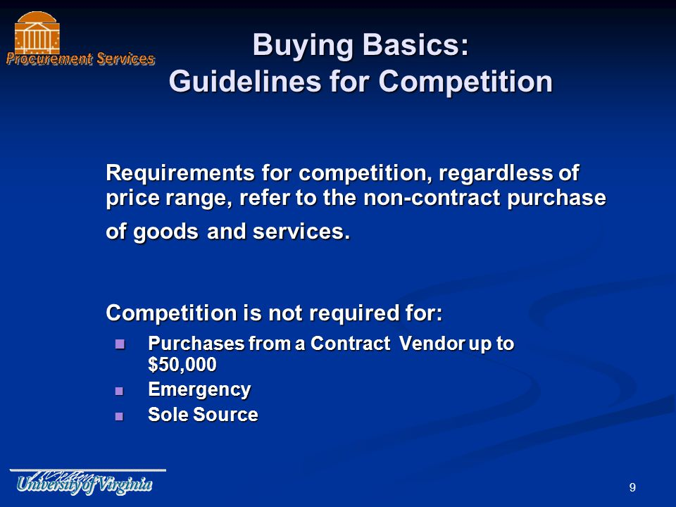 9 Buying Basics: Guidelines for Competition Requirements for competition, regardless of price range, refer to the non-contract purchase of goods and services.