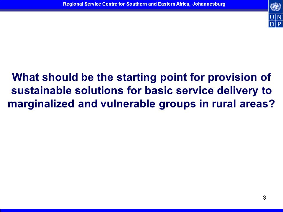 Regional Service Centre for Southern and Eastern Africa, Johannesburg 3 What should be the starting point for provision of sustainable solutions for basic service delivery to marginalized and vulnerable groups in rural areas?