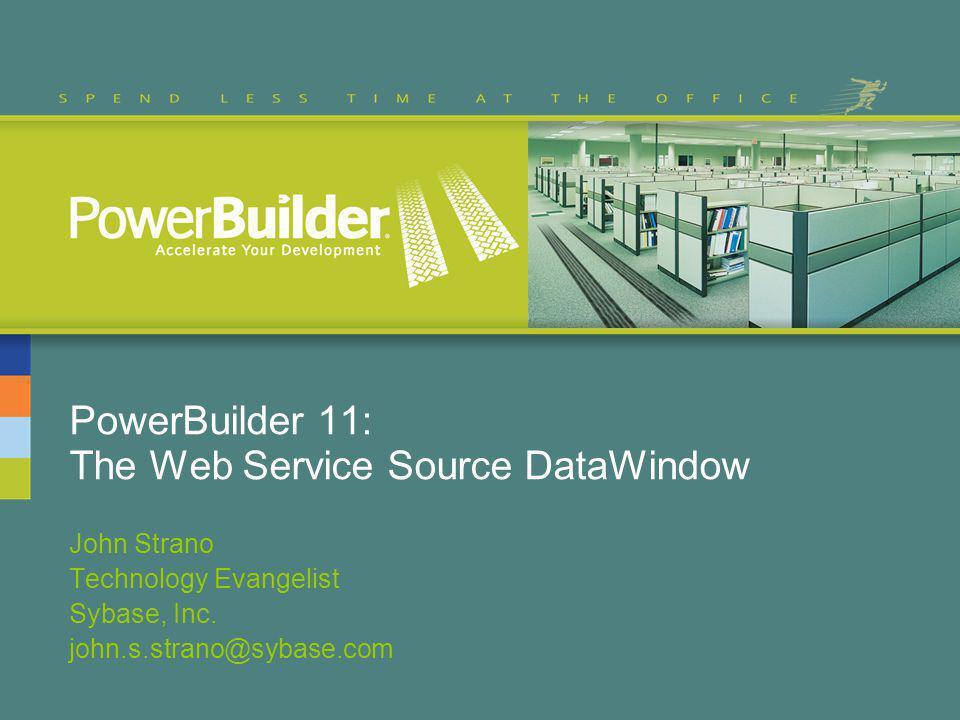 PowerBuilder 11: The Web Service Source DataWindow John Strano Technology Evangelist Sybase, Inc.