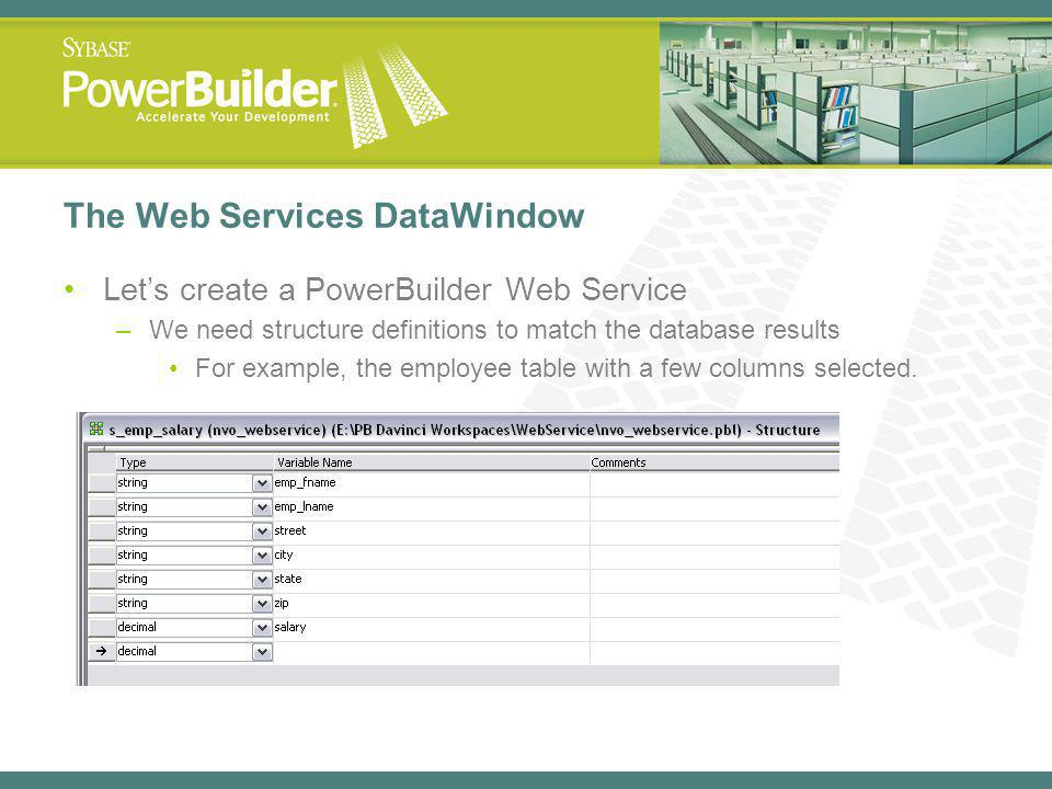 The Web Services DataWindow Lets create a PowerBuilder Web Service –We need structure definitions to match the database results For example, the employee table with a few columns selected.