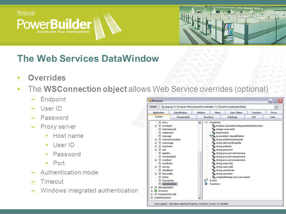 The Web Services DataWindow Overrides The WSConnection object allows Web Service overrides (optional) –Endpoint –User ID –Password –Proxy server Host name User ID Password Port –Authentication mode –Timeout –Windows integrated authentication