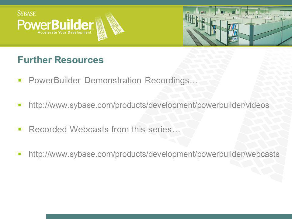 Further Resources PowerBuilder Demonstration Recordings… http://www.sybase.com/products/development/powerbuilder/videos Recorded Webcasts from this series… http://www.sybase.com/products/development/powerbuilder/webcasts