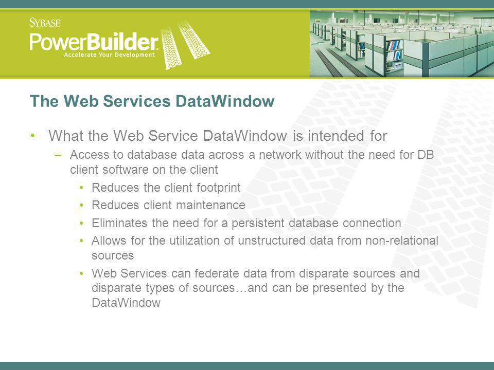 The Web Services DataWindow What the Web Service DataWindow is intended for –Access to database data across a network without the need for DB client software on the client Reduces the client footprint Reduces client maintenance Eliminates the need for a persistent database connection Allows for the utilization of unstructured data from non-relational sources Web Services can federate data from disparate sources and disparate types of sources…and can be presented by the DataWindow