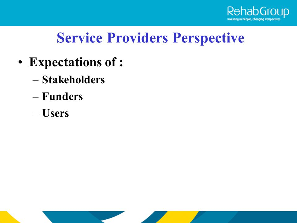Service Providers Perspective Expectations of : –Stakeholders –Funders –Users