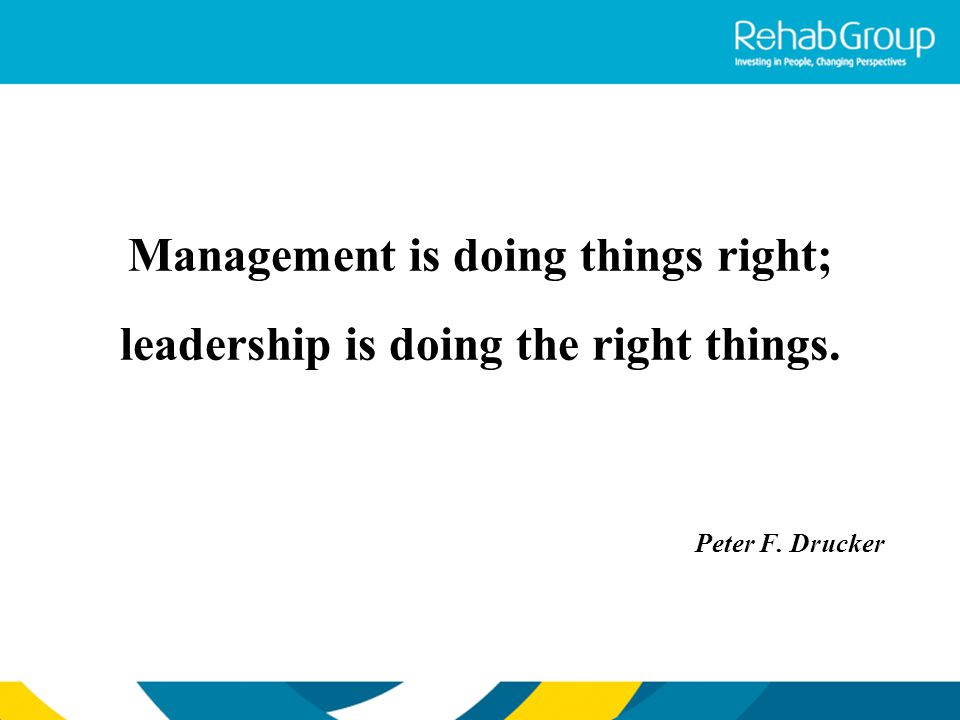 Management is doing things right; leadership is doing the right things. Peter F. Drucker