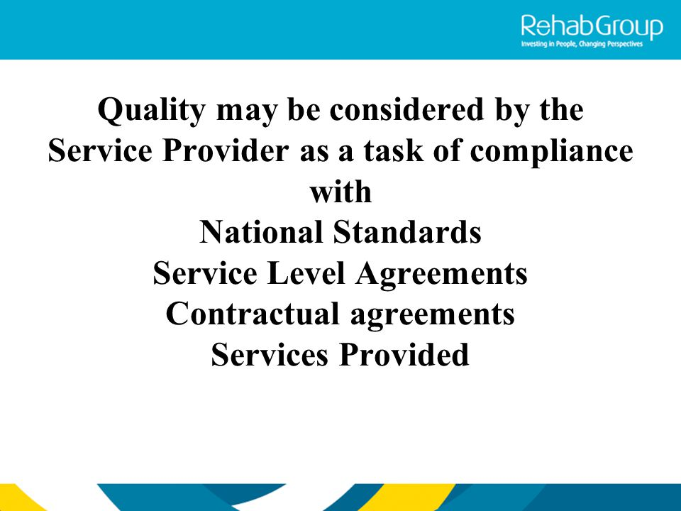 Quality may be considered by the Service Provider as a task of compliance with National Standards Service Level Agreements Contractual agreements Serv