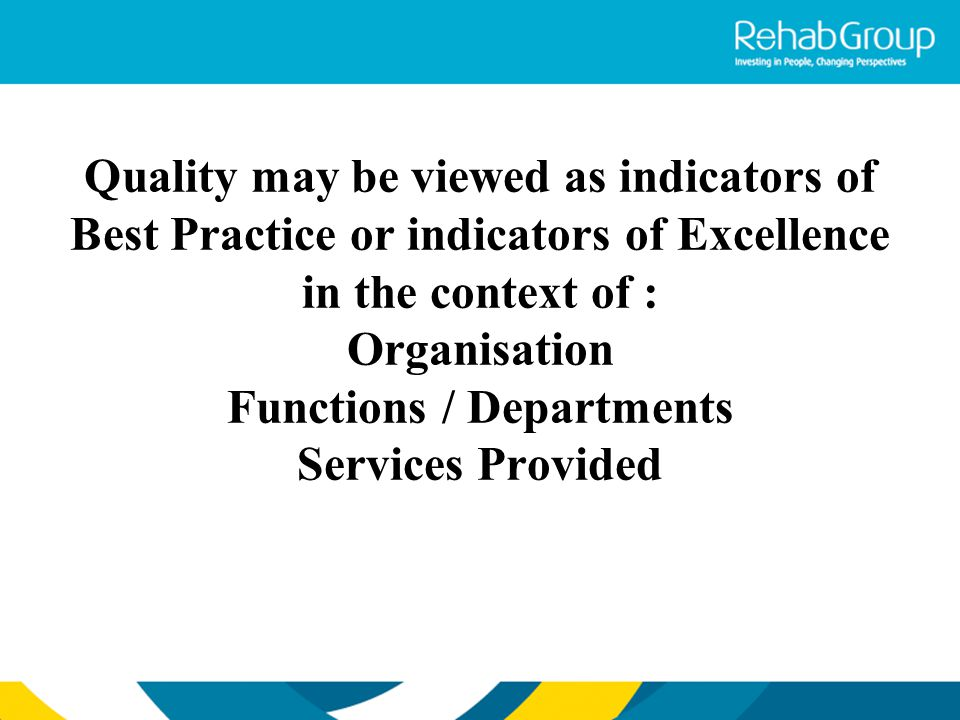 Quality may be viewed as indicators of Best Practice or indicators of Excellence in the context of : Organisation Functions / Departments Services Pro