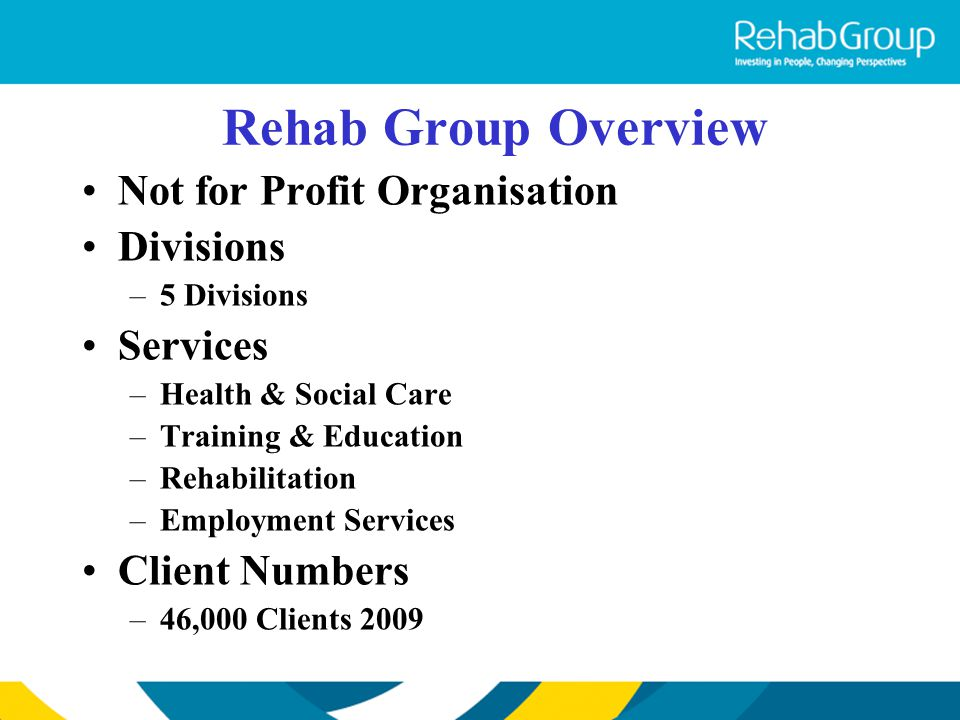 Rehab Group Overview Not for Profit Organisation Divisions –5 Divisions Services –Health & Social Care –Training & Education –Rehabilitation –Employme