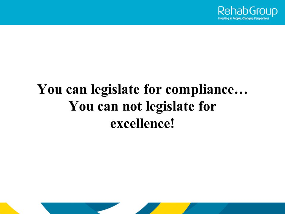 You can legislate for compliance… You can not legislate for excellence!