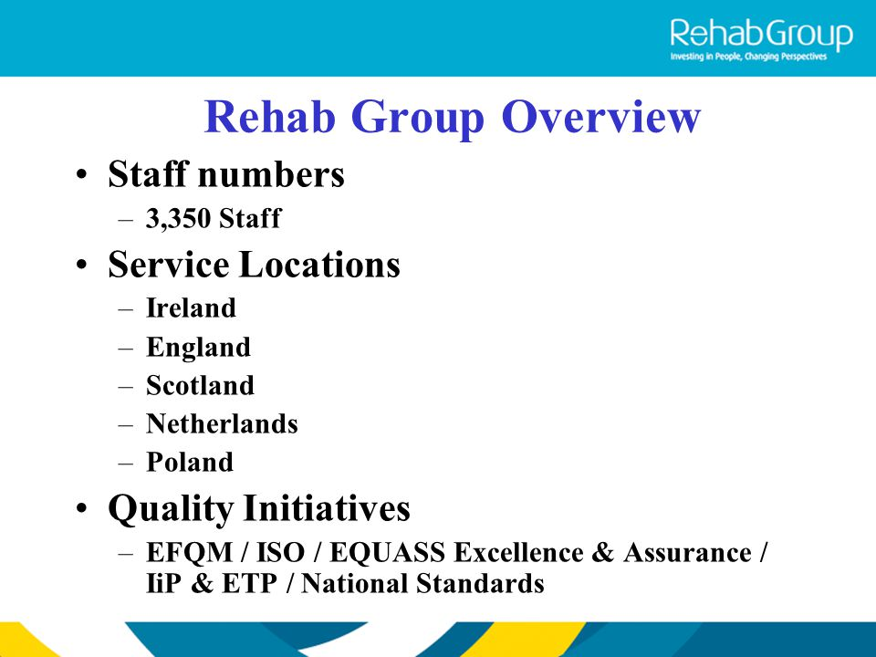 Rehab Group Overview Staff numbers –3,350 Staff Service Locations –Ireland –England –Scotland –Netherlands –Poland Quality Initiatives –EFQM / ISO / E