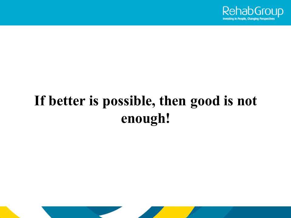 If better is possible, then good is not enough!