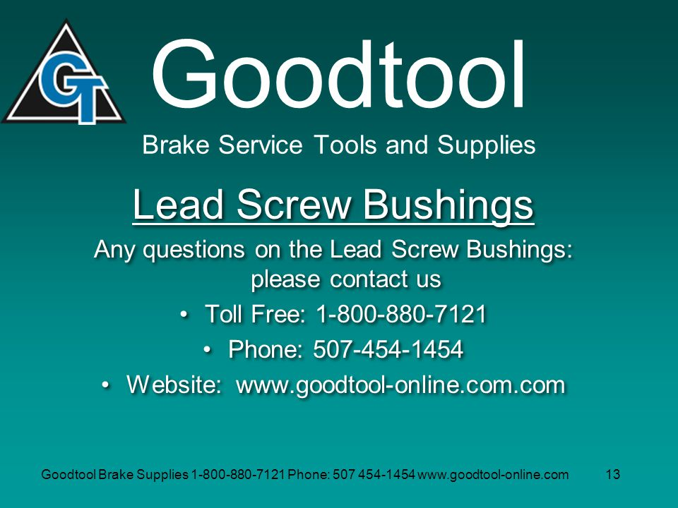 Goodtool Brake Supplies 1-800-880-7121 Phone: 507 454-1454 www.goodtool-online.com13 Goodtool Brake Service Tools and Supplies Lead Screw Bushings Any questions on the Lead Screw Bushings: please contact us Toll Free: 1-800-880-7121 Phone: 507-454-1454 Website: www.goodtool-online.com.com Lead Screw Bushings Any questions on the Lead Screw Bushings: please contact us Toll Free: 1-800-880-7121 Phone: 507-454-1454 Website: www.goodtool-online.com.com