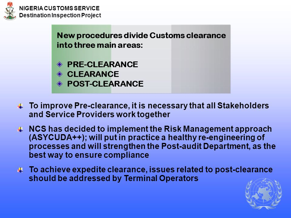 NIGERIA CUSTOMS SERVICE Destination Inspection Project New procedures divide Customs clearance into three main areas: PRE-CLEARANCE CLEARANCE POST-CLE