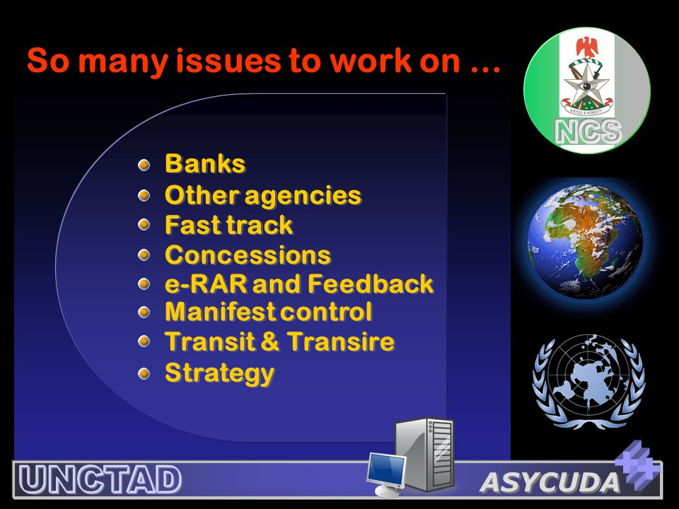 ASYCUDA So many issues to work on … Previous Menu Banks Transit & Transire Manifest control e-RAR and Feedback Strategy Concessions Other agencies Fas
