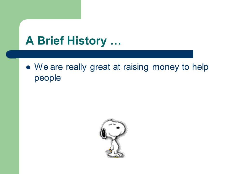 A Brief History … We are really great at raising money to help people