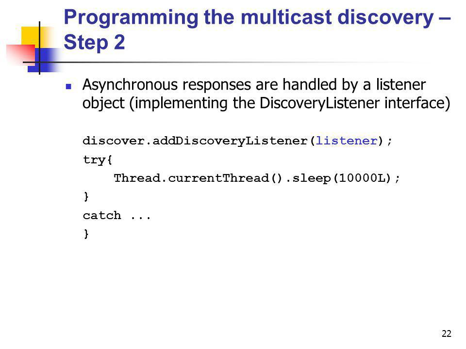 22 Programming the multicast discovery – Step 2 Asynchronous responses are handled by a listener object (implementing the DiscoveryListener interface) discover.addDiscoveryListener(listener); try{ Thread.currentThread().sleep(10000L); } catch...
