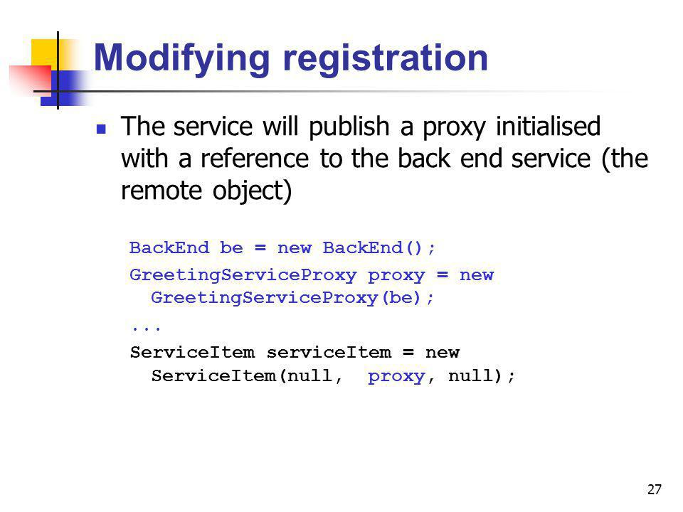 27 Modifying registration The service will publish a proxy initialised with a reference to the back end service (the remote object) BackEnd be = new BackEnd(); GreetingServiceProxy proxy = new GreetingServiceProxy(be);...