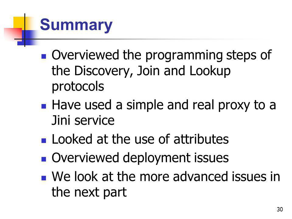 30 Summary Overviewed the programming steps of the Discovery, Join and Lookup protocols Have used a simple and real proxy to a Jini service Looked at the use of attributes Overviewed deployment issues We look at the more advanced issues in the next part