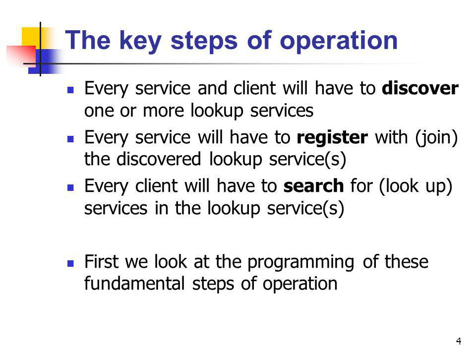 4 The key steps of operation Every service and client will have to discover one or more lookup services Every service will have to register with (join) the discovered lookup service(s) Every client will have to search for (look up) services in the lookup service(s) First we look at the programming of these fundamental steps of operation