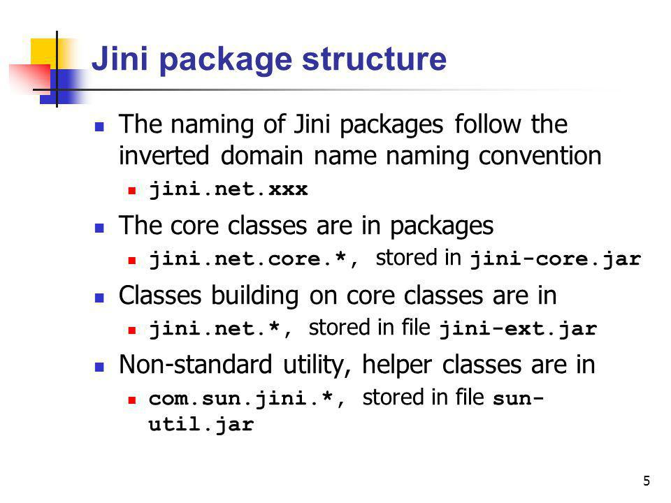 5 Jini package structure The naming of Jini packages follow the inverted domain name naming convention jini.net.xxx The core classes are in packages jini.net.core.*, stored in jini-core.jar Classes building on core classes are in jini.net.*, stored in file jini-ext.jar Non-standard utility, helper classes are in com.sun.jini.*, stored in file sun- util.jar