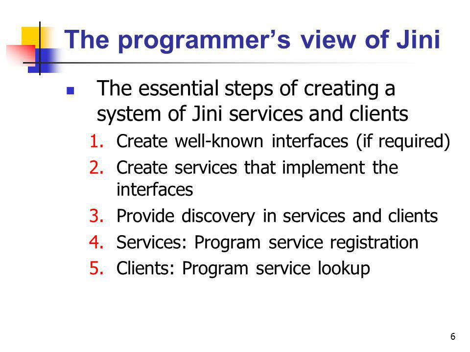 6 The programmers view of Jini The essential steps of creating a system of Jini services and clients 1.Create well-known interfaces (if required) 2.Create services that implement the interfaces 3.Provide discovery in services and clients 4.Services: Program service registration 5.Clients: Program service lookup