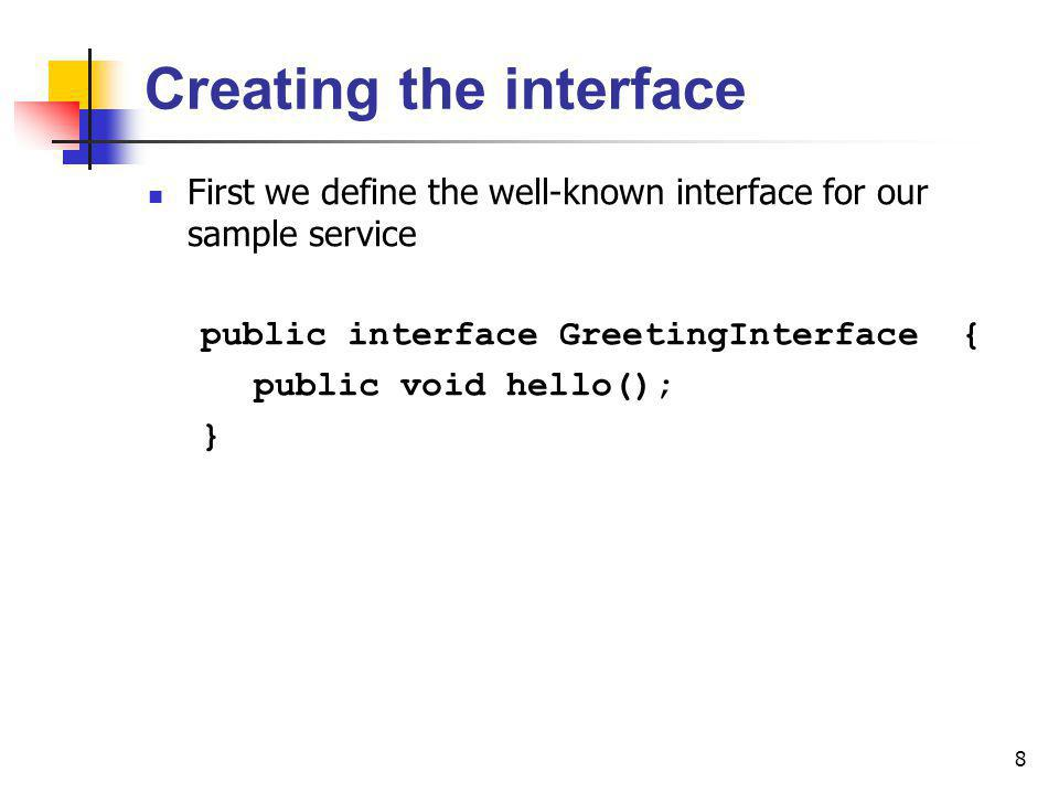 9 Creating the Service Proxy Then we create the proxy class the client will see public class GreetingServiceProxy implements Serializable, GreetingInterface { public GreetingServiceProxy (){ }; public void hello(){ System.out.println(Welcome to Jini World!); }