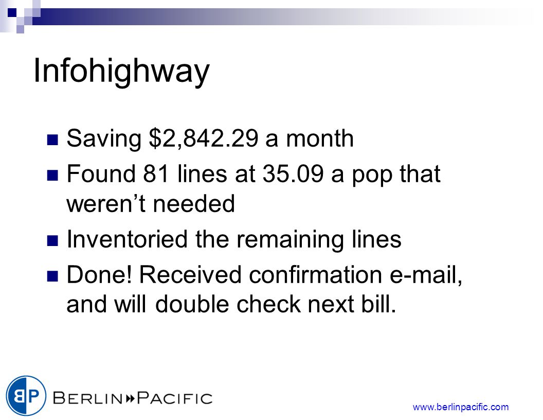 www.berlinpacific.com Infohighway Saving $2,842.29 a month Found 81 lines at 35.09 a pop that werent needed Inventoried the remaining lines Done.