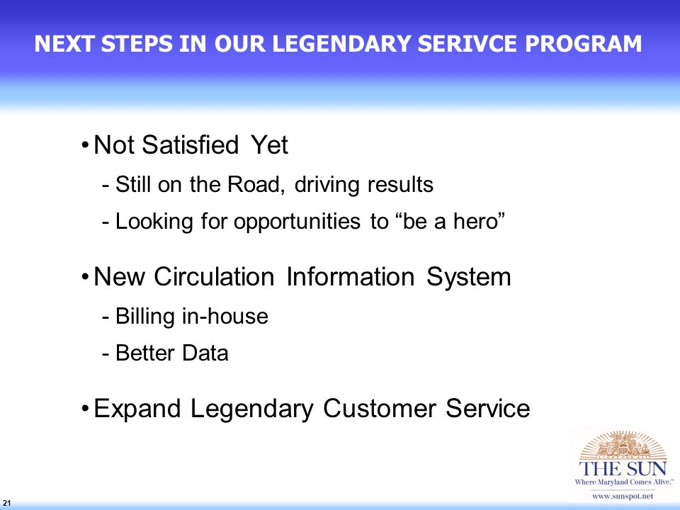 21 NEXT STEPS IN OUR LEGENDARY SERIVCE PROGRAM Not Satisfied Yet -Still on the Road, driving results -Looking for opportunities to be a hero New Circulation Information System -Billing in-house -Better Data Expand Legendary Customer Service