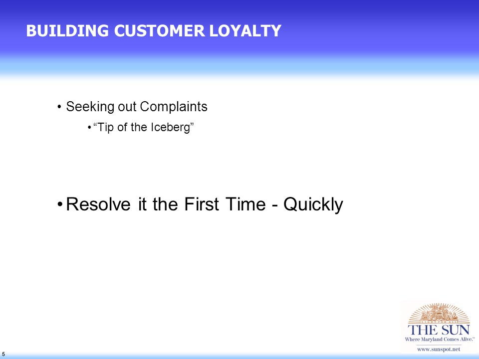5 5 5 BUILDING CUSTOMER LOYALTY Seeking out Complaints Tip of the Iceberg Resolve it the First Time - Quickly