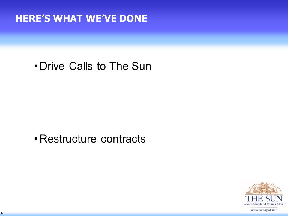 6 6 6 HERES WHAT WEVE DONE Drive Calls to The Sun Restructure contracts