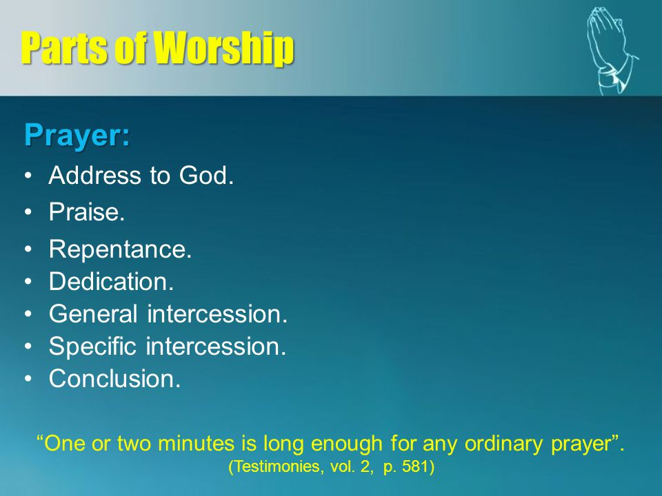 Prayer: Address to God. Praise. Repentance. Dedication. General intercession. Specific intercession. Conclusion. Parts of Worship One or two minutes i
