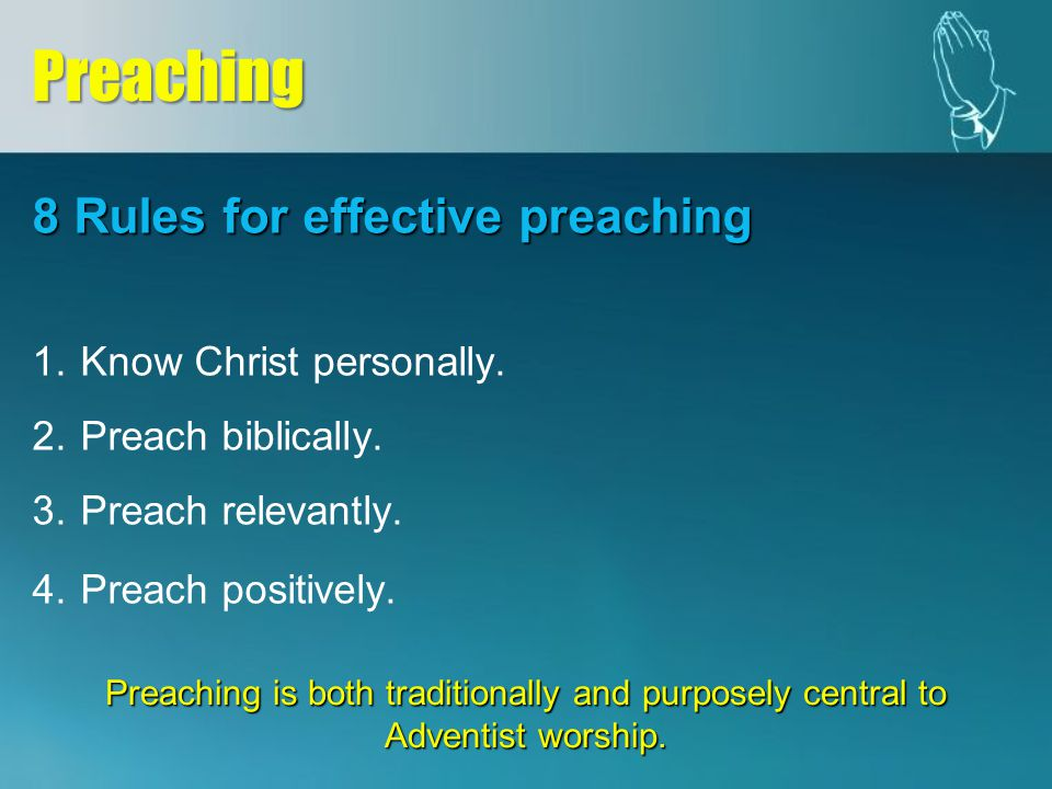 8 Rules for effective preaching 1. 1.Know Christ personally. 2. 2.Preach biblically. 3. 3.Preach relevantly. 4.Preach positively.Preaching Preaching i