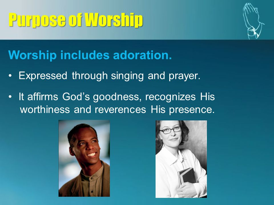 Worship includes adoration. Expressed through singing and prayer. It affirms Gods goodness, recognizes His worthiness and reverences His presence. Pur