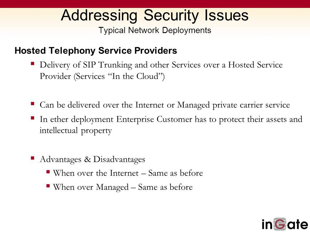 Addressing Security Issues Typical Network Deployments Hosted Telephony Service Providers Delivery of SIP Trunking and other Services over a Hosted Service Provider (Services In the Cloud) Can be delivered over the Internet or Managed private carrier service In ether deployment Enterprise Customer has to protect their assets and intellectual property Advantages & Disadvantages When over the Internet – Same as before When over Managed – Same as before