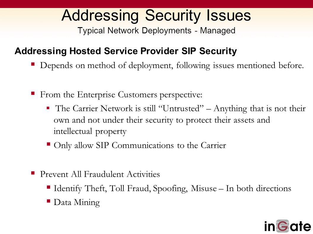 Addressing Security Issues Typical Network Deployments - Managed Addressing Hosted Service Provider SIP Security Depends on method of deployment, following issues mentioned before.