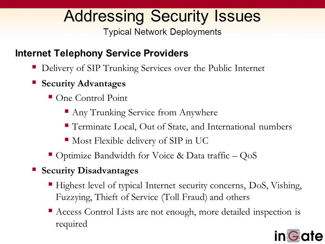 Addressing Security Issues Typical Network Deployments Internet Telephony Service Providers Delivery of SIP Trunking Services over the Public Internet Security Advantages One Control Point Any Trunking Service from Anywhere Terminate Local, Out of State, and International numbers Most Flexible delivery of SIP in UC Optimize Bandwidth for Voice & Data traffic – QoS Security Disadvantages Highest level of typical Internet security concerns, DoS, Vishing, Fuzzying, Thieft of Service (Toll Fraud) and others Access Control Lists are not enough, more detailed inspection is required