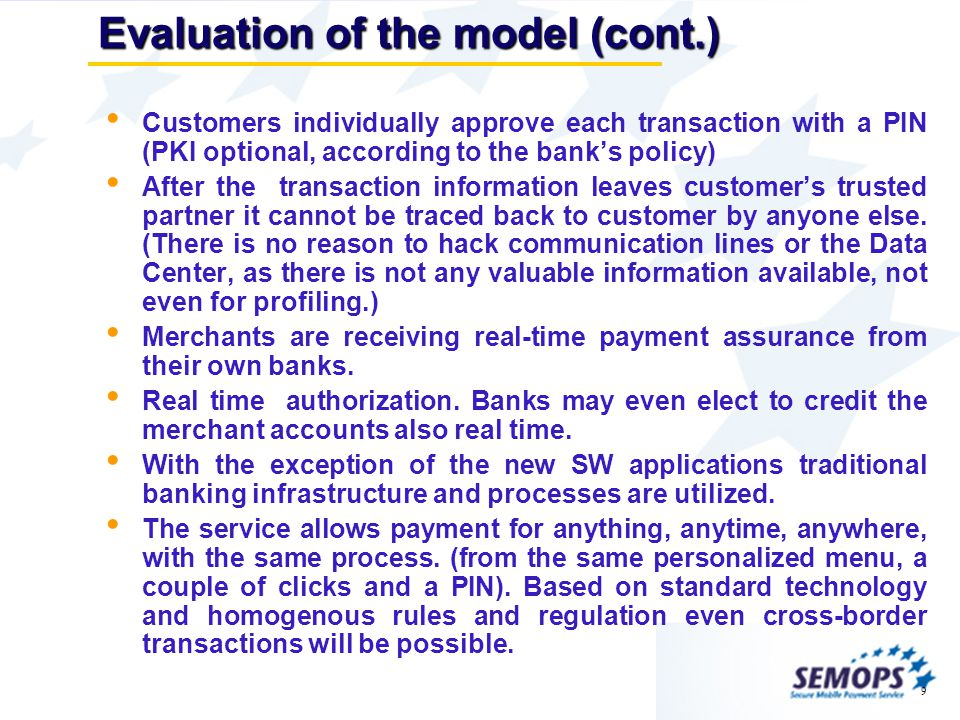 9 Evaluation of the model (cont.) Customers individually approve each transaction with a PIN (PKI optional, according to the banks policy) After the transaction information leaves customers trusted partner it cannot be traced back to customer by anyone else.