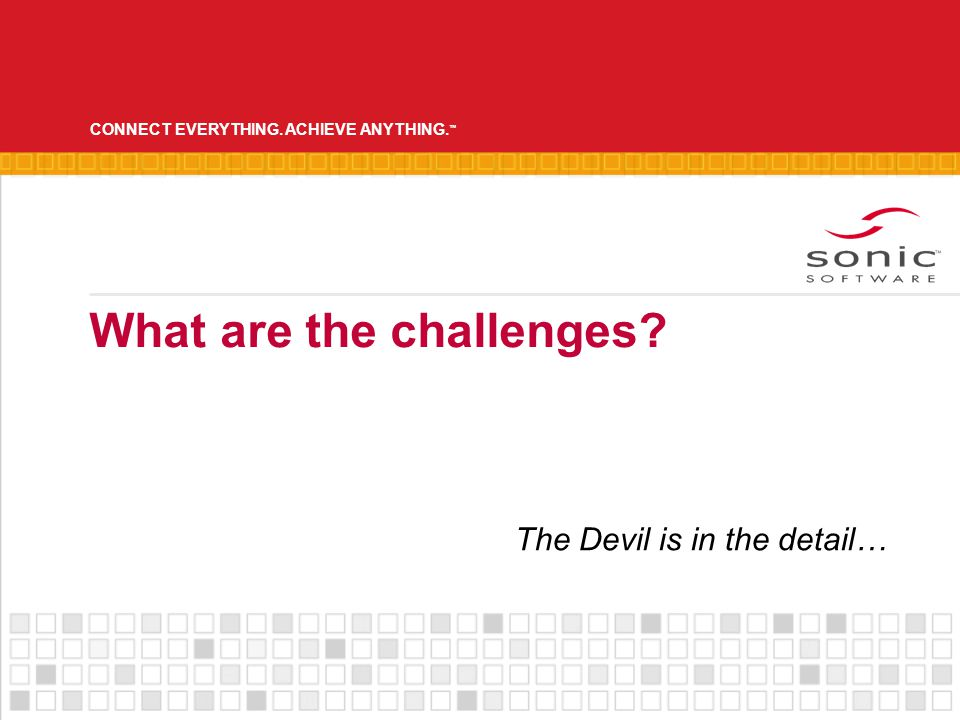 CONNECT EVERYTHING. ACHIEVE ANYTHING. What are the challenges The Devil is in the detail…