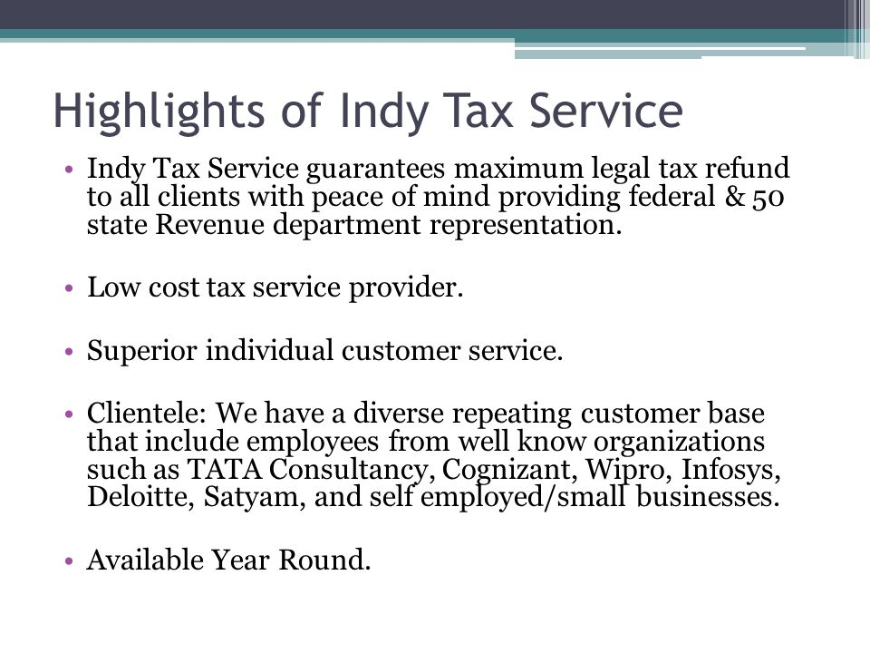 Highlights of Indy Tax Service Indy Tax Service guarantees maximum legal tax refund to all clients with peace of mind providing federal & 50 state Rev