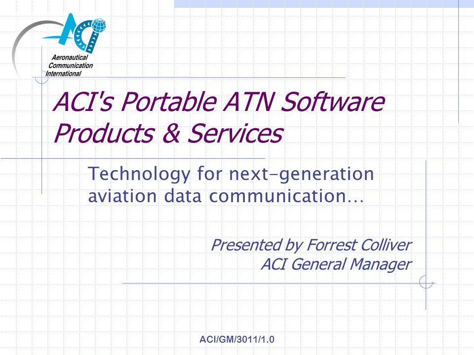 ACI/GM/3011/1.0 ACI s Portable ATN Software Products & Services Technology for next-generation aviation data communication… Presented by Forrest Colliver ACI General Manager