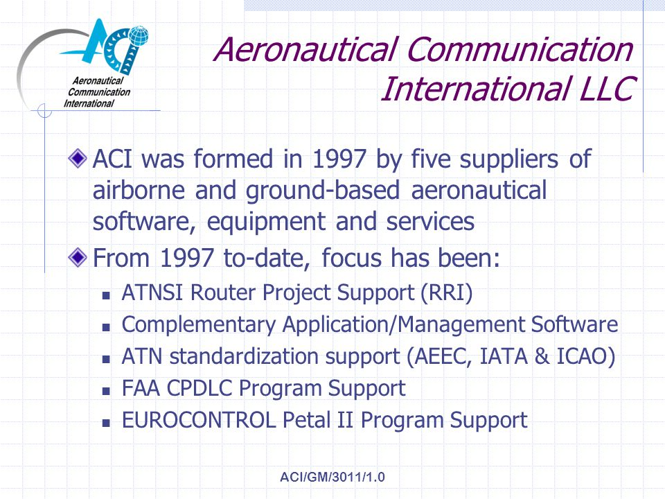 ACI/GM/3011/1.0 Aeronautical Communication International LLC ACI was formed in 1997 by five suppliers of airborne and ground-based aeronautical software, equipment and services From 1997 to-date, focus has been: ATNSI Router Project Support (RRI) Complementary Application/Management Software ATN standardization support (AEEC, IATA & ICAO) FAA CPDLC Program Support EUROCONTROL Petal II Program Support