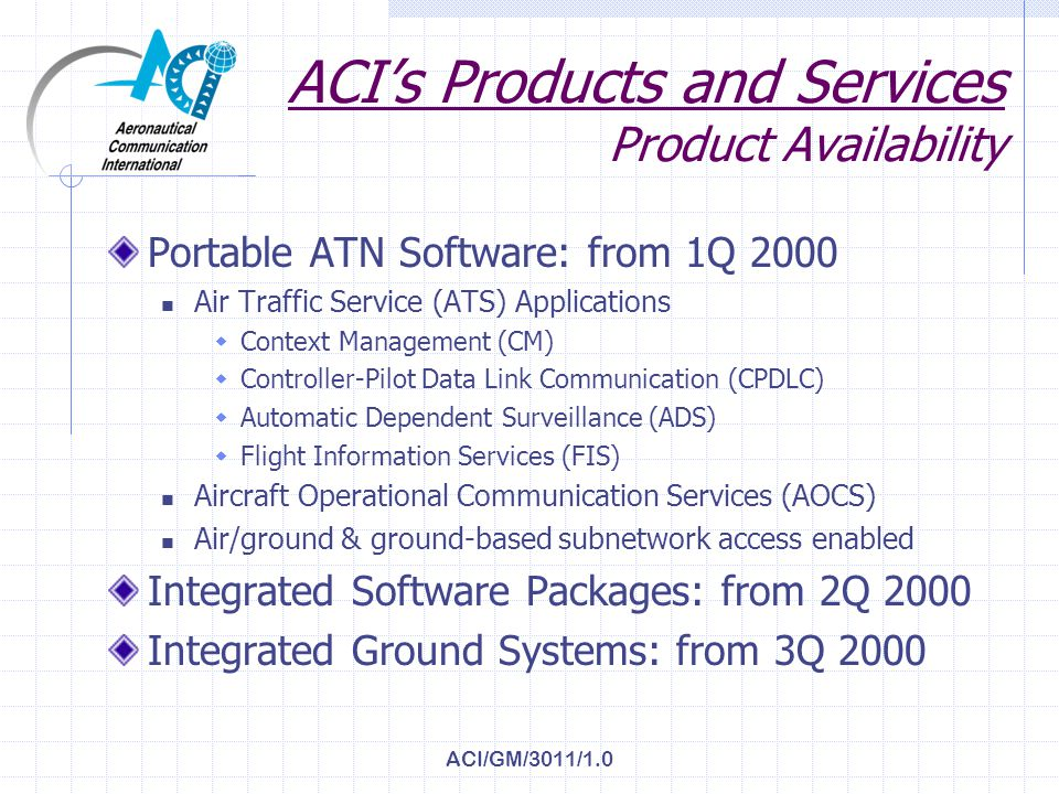 ACI/GM/3011/1.0 Software Quality & ATN Considerations (2 of 2) Safety-critical application of ATN protocols demands software design & quality assurance consistent with Essential systems Rationale: undetected integrity/availability failures may cause unacceptable dispatch/controller/pilot work-load RTCA DO-178B provides software development guidelines for Level C, to meet Essential systems requirements ACIs approach to problem… To ensure ATN software mission-readiness…all ACI RRI/ASE software conforms to DO178B Level C guidelines