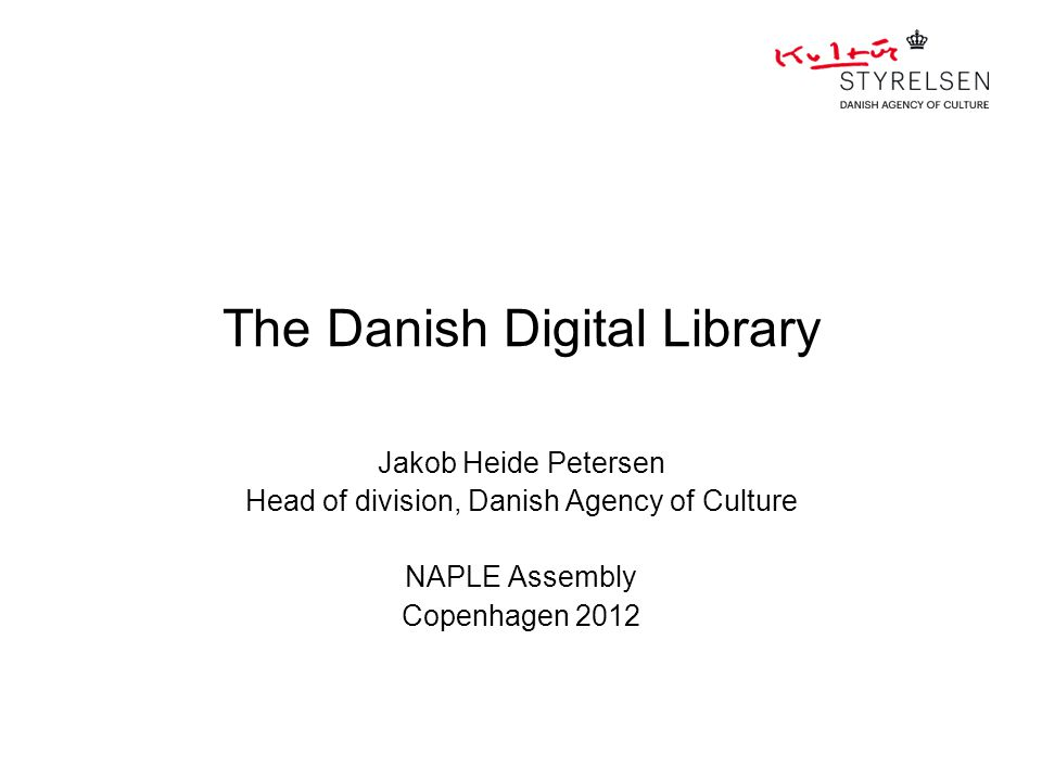 The Danish Digital Library Jakob Heide Petersen Head of division, Danish Agency of Culture NAPLE Assembly Copenhagen 2012